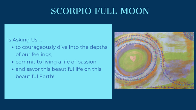 The Scorpio Full Moon is asking us to courageously dive into the depths of our feelings, commit to a life of passion, and savor this beautiful life on this beautiful Earth!